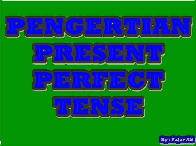 PENGERTIAN LENGKAP PRESENT PERFECT TENSE