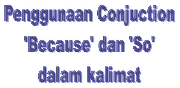 Cara Membedakan Penggunaan Conjuction Because dan So dalam Kalimat